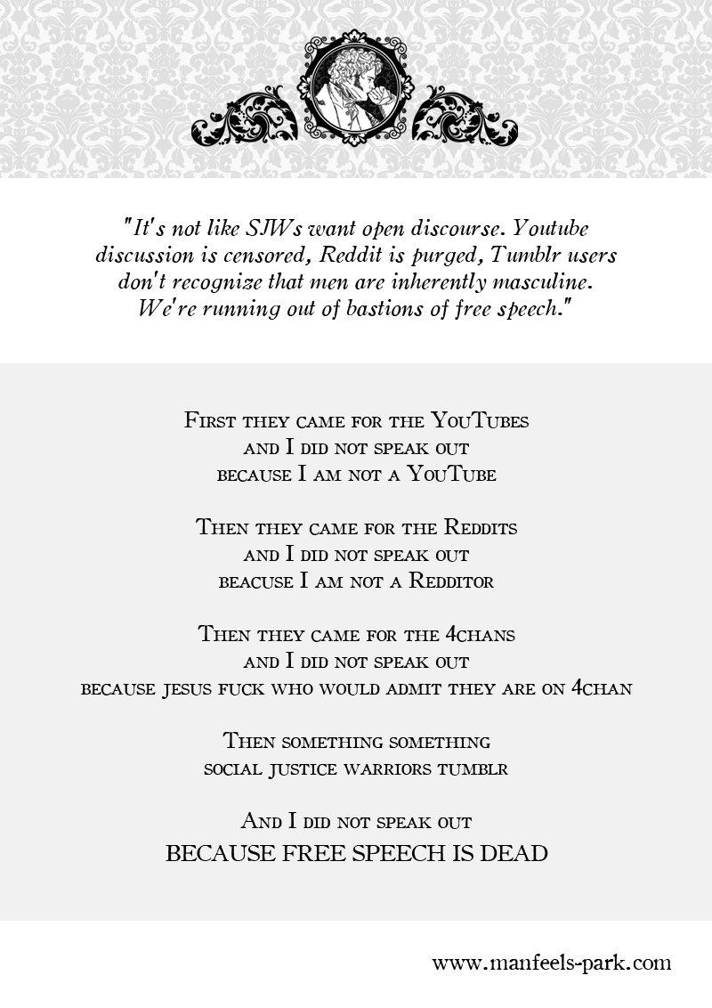"""""""It's not like SJWs want open discourse. Youtube discussion is censored, Reddit is purged, Tumblr users don't recognize that men are inherently masculine. We're running out of bastions of free speech."""" http://bit.ly/VNebKE  First they came for the YouTubes and I did not speak out because I am not a YouTube  Then they came for the Reddits and I did not speak out beacuse I am not a Redditor  Then they came for the 4chans and I did not speak out because jesus fuck who would admit they are on 4chan  Then something something social justice warriors tumblr  And I did not speak out BECAUSE FREE SPEECH IS DEAD  www.manfeels-park.com"""